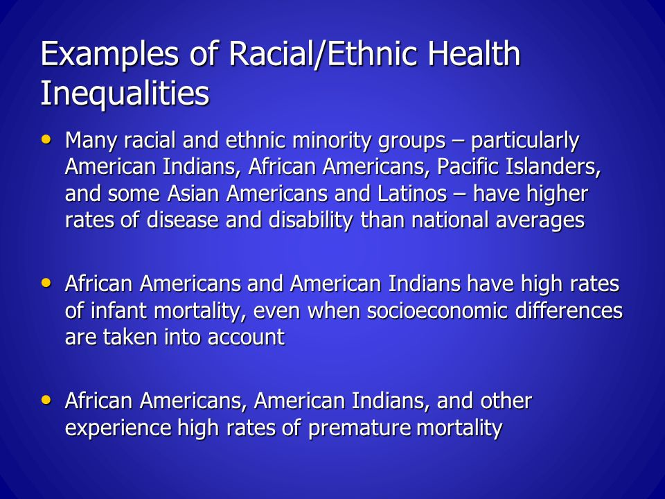 Examples of Racial/Ethnic Health Inequalities Many racial and ethnic minority groups – particularly American Indians, African Americans, Pacific Islanders, and some Asian Americans and Latinos – have higher rates of disease and disability than national averages Many racial and ethnic minority groups – particularly American Indians, African Americans, Pacific Islanders, and some Asian Americans and Latinos – have higher rates of disease and disability than national averages African Americans and American Indians have high rates of infant mortality, even when socioeconomic differences are taken into account African Americans and American Indians have high rates of infant mortality, even when socioeconomic differences are taken into account African Americans, American Indians, and other experience high rates of premature mortality African Americans, American Indians, and other experience high rates of premature mortality