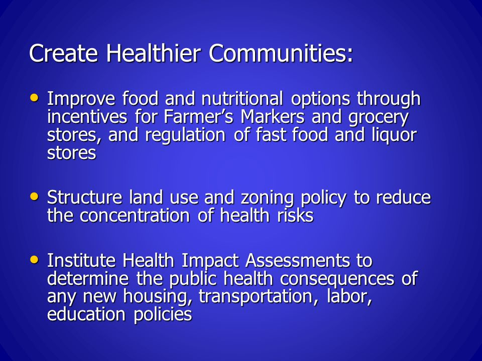 Create Healthier Communities: Improve food and nutritional options through incentives for Farmer's Markers and grocery stores, and regulation of fast food and liquor stores Improve food and nutritional options through incentives for Farmer's Markers and grocery stores, and regulation of fast food and liquor stores Structure land use and zoning policy to reduce the concentration of health risks Structure land use and zoning policy to reduce the concentration of health risks Institute Health Impact Assessments to determine the public health consequences of any new housing, transportation, labor, education policies Institute Health Impact Assessments to determine the public health consequences of any new housing, transportation, labor, education policies