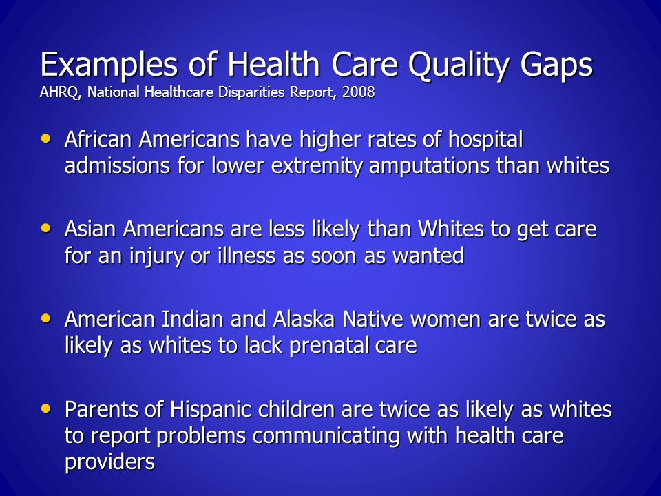 Examples of Health Care Quality Gaps AHRQ, National Healthcare Disparities Report, 2008 African Americans have higher rates of hospital admissions for lower extremity amputations than whites African Americans have higher rates of hospital admissions for lower extremity amputations than whites Asian Americans are less likely than Whites to get care for an injury or illness as soon as wanted Asian Americans are less likely than Whites to get care for an injury or illness as soon as wanted American Indian and Alaska Native women are twice as likely as whites to lack prenatal care American Indian and Alaska Native women are twice as likely as whites to lack prenatal care Parents of Hispanic children are twice as likely as whites to report problems communicating with health care providers Parents of Hispanic children are twice as likely as whites to report problems communicating with health care providers