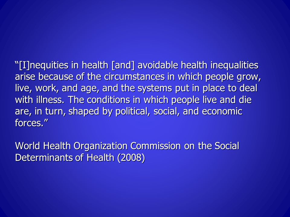 [I]nequities in health [and] avoidable health inequalities arise because of the circumstances in which people grow, live, work, and age, and the systems put in place to deal with illness.