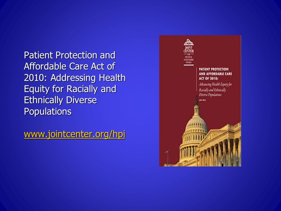 Patient Protection and Affordable Care Act of 2010: Addressing Health Equity for Racially and Ethnically Diverse Populations www.jointcenter.org/hpi www.jointcenter.org/hpi