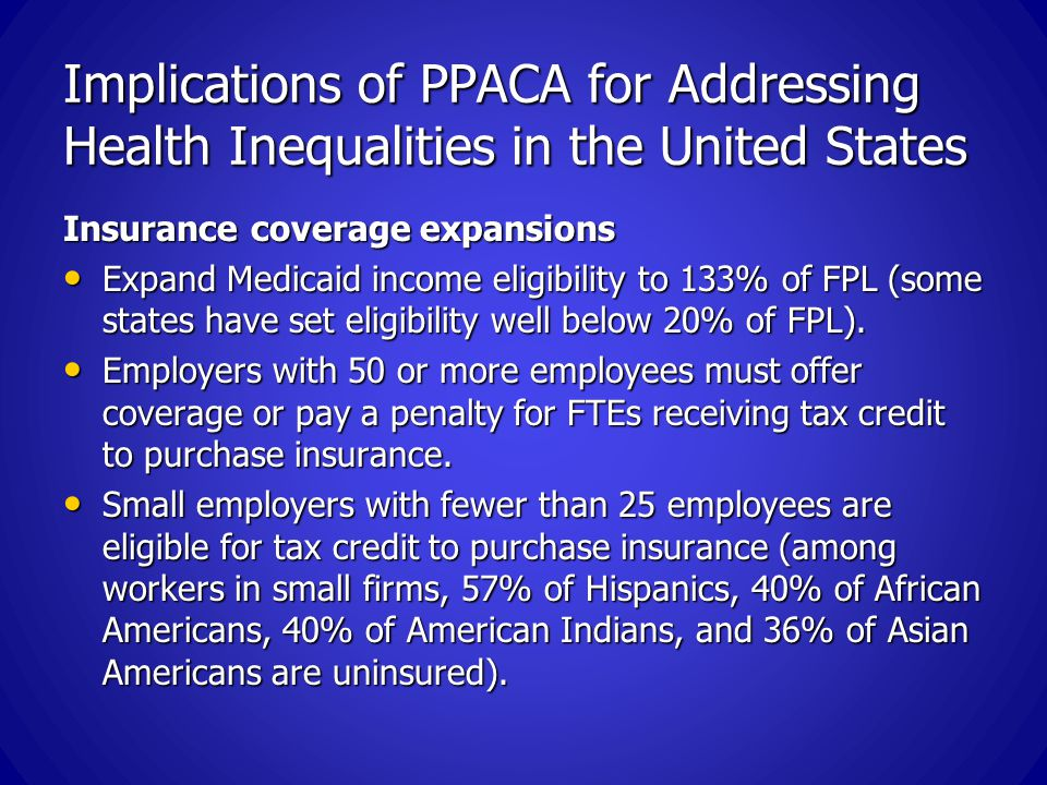 Implications of PPACA for Addressing Health Inequalities in the United States Insurance coverage expansions Expand Medicaid income eligibility to 133% of FPL (some states have set eligibility well below 20% of FPL).