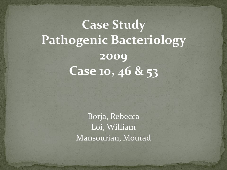 Case Study Pathogenic Bacteriology 2009 Case 10, 46 & 53 Borja, Rebecca Loi, William Mansourian, Mourad