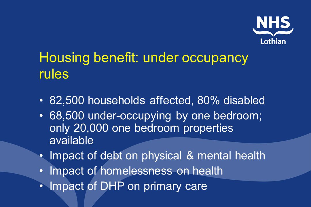 Housing benefit: under occupancy rules 82,500 households affected, 80% disabled 68,500 under-occupying by one bedroom; only 20,000 one bedroom properties available Impact of debt on physical & mental health Impact of homelessness on health Impact of DHP on primary care