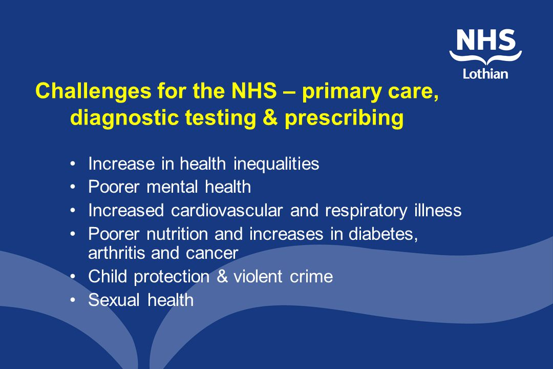 Challenges for the NHS – primary care, diagnostic testing & prescribing Increase in health inequalities Poorer mental health Increased cardiovascular and respiratory illness Poorer nutrition and increases in diabetes, arthritis and cancer Child protection & violent crime Sexual health