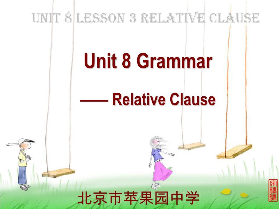 Unit 8 Lesson 3 Relative Clause 北京市苹果园中学 Unit 8 Grammar —— Relative Clause