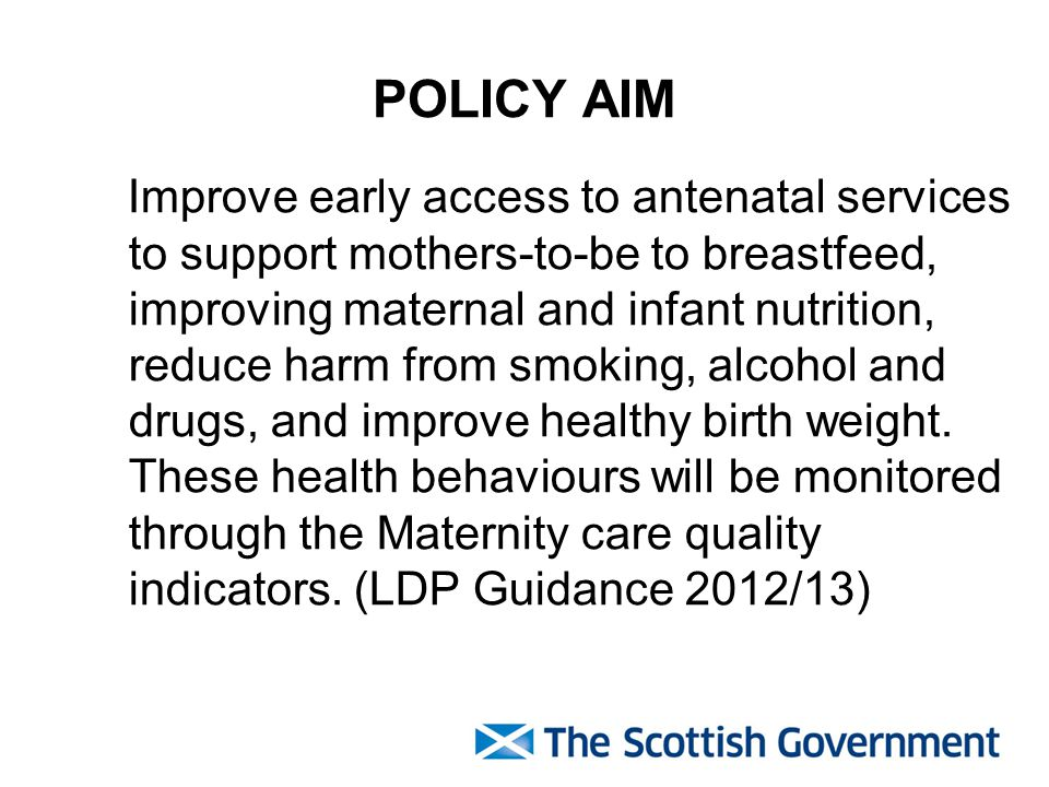 POLICY AIM Improve early access to antenatal services to support mothers-to-be to breastfeed, improving maternal and infant nutrition, reduce harm from smoking, alcohol and drugs, and improve healthy birth weight.