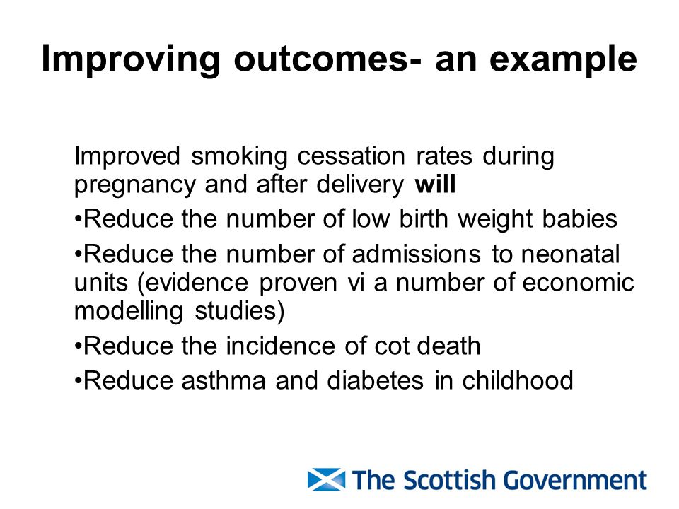 Improving outcomes- an example Improved smoking cessation rates during pregnancy and after delivery will Reduce the number of low birth weight babies Reduce the number of admissions to neonatal units (evidence proven vi a number of economic modelling studies) Reduce the incidence of cot death Reduce asthma and diabetes in childhood