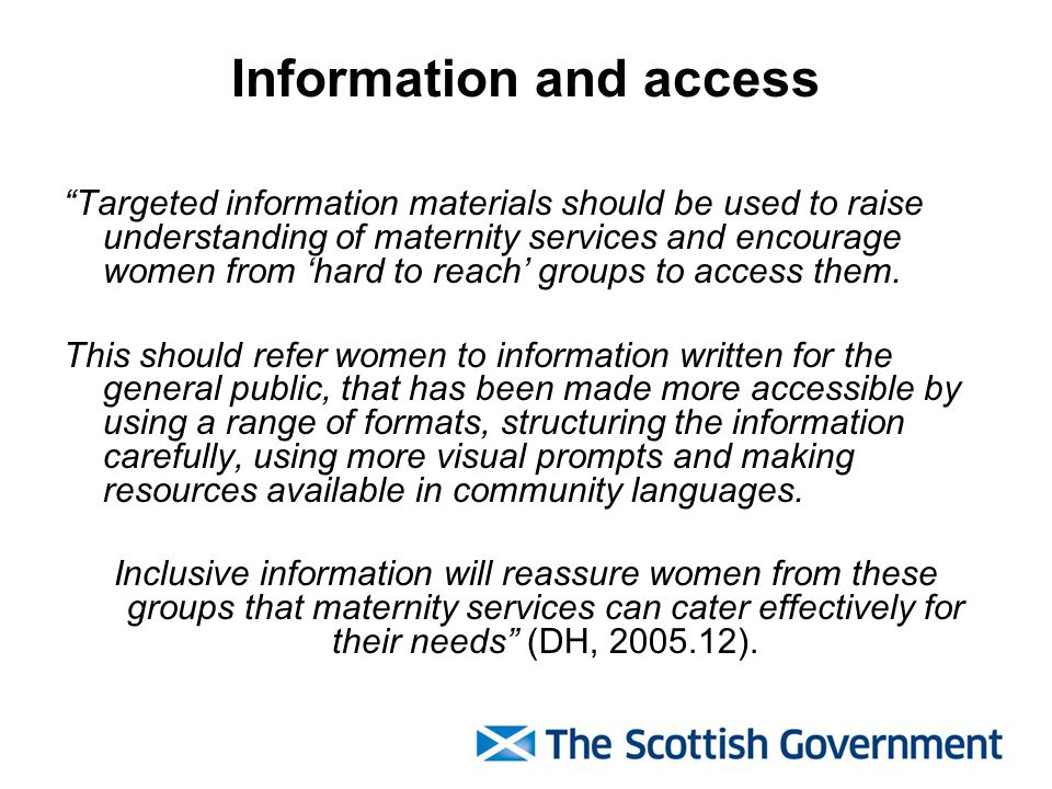 Information and access Targeted information materials should be used to raise understanding of maternity services and encourage women from 'hard to reach' groups to access them.