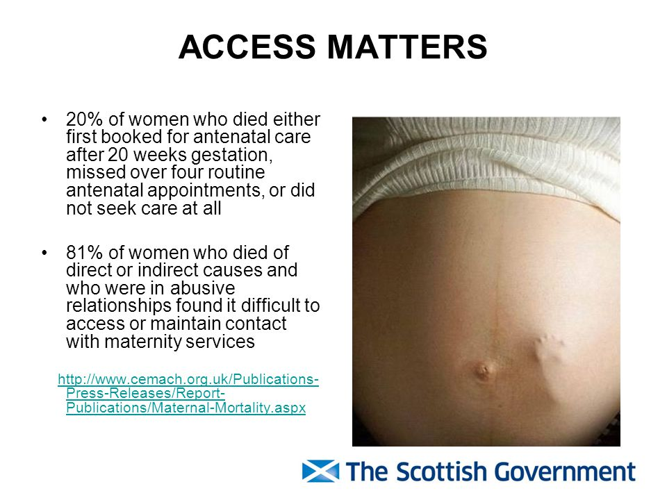 ACCESS MATTERS 20% of women who died either first booked for antenatal care after 20 weeks gestation, missed over four routine antenatal appointments, or did not seek care at all 81% of women who died of direct or indirect causes and who were in abusive relationships found it difficult to access or maintain contact with maternity services http://www.cemach.org.uk/Publications- Press-Releases/Report- Publications/Maternal-Mortality.aspxhttp://www.cemach.org.uk/Publications- Press-Releases/Report- Publications/Maternal-Mortality.aspx