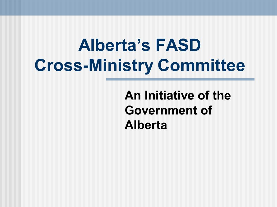 Alberta's FASD Cross-Ministry Committee An Initiative of the Government of Alberta
