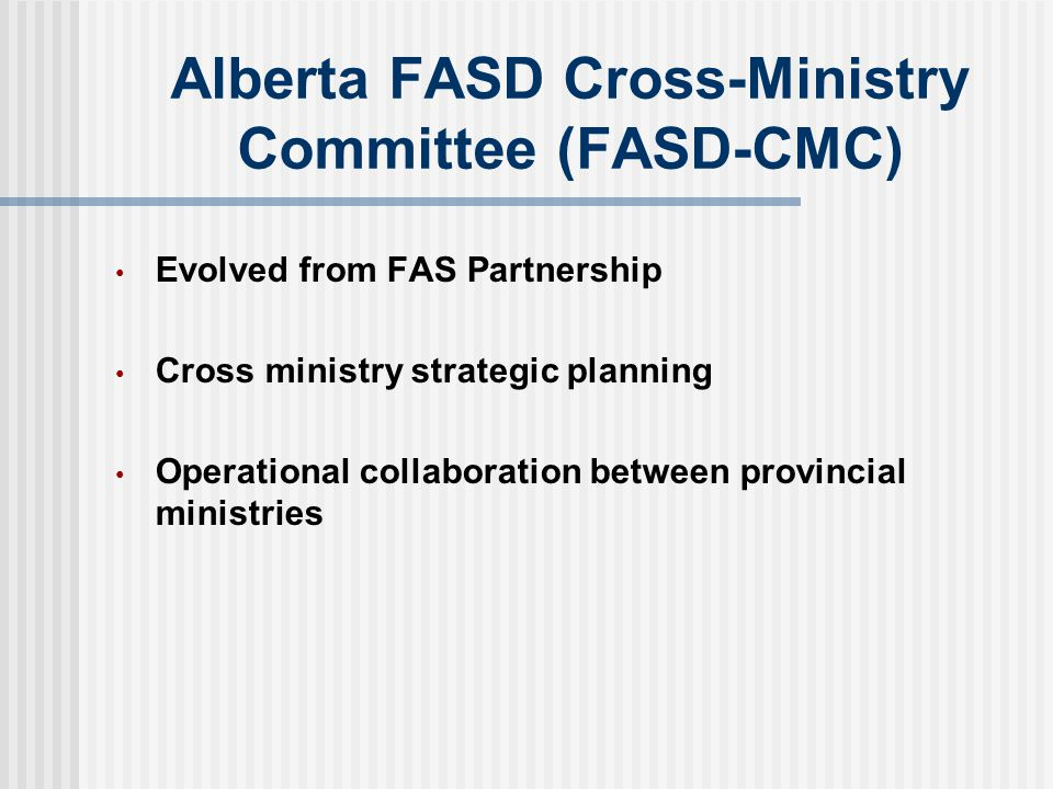 Alberta FASD Cross-Ministry Committee (FASD-CMC) Evolved from FAS Partnership Cross ministry strategic planning Operational collaboration between provincial ministries