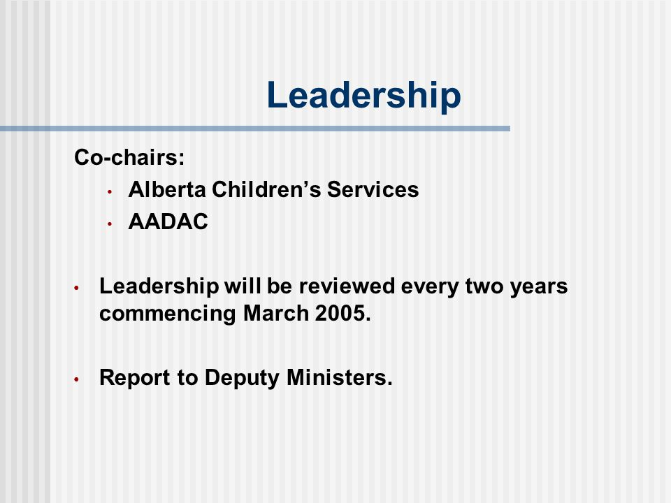 Leadership Co-chairs: Alberta Children's Services AADAC Leadership will be reviewed every two years commencing March 2005.