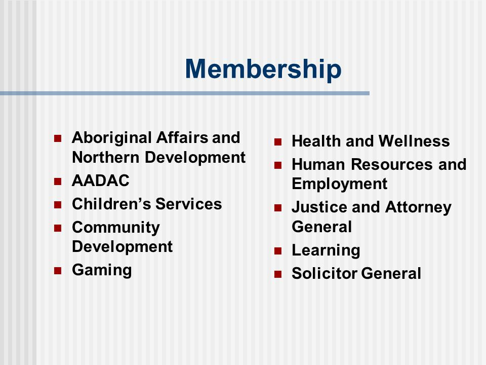 Membership Aboriginal Affairs and Northern Development AADAC Children's Services Community Development Gaming Health and Wellness Human Resources and Employment Justice and Attorney General Learning Solicitor General