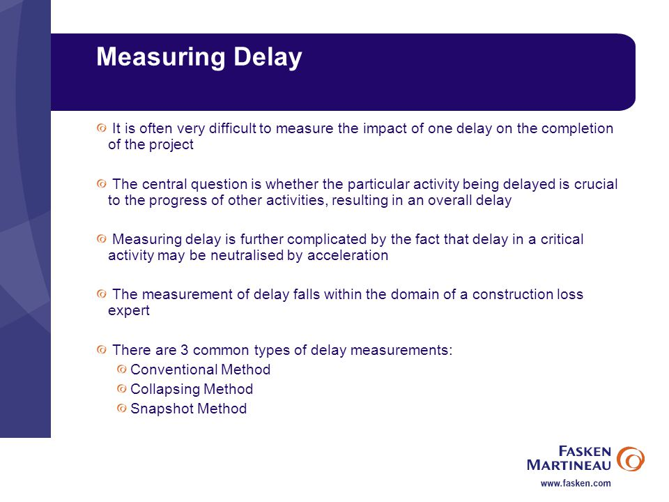 Measuring Delay It is often very difficult to measure the impact of one delay on the completion of the project The central question is whether the particular activity being delayed is crucial to the progress of other activities, resulting in an overall delay Measuring delay is further complicated by the fact that delay in a critical activity may be neutralised by acceleration The measurement of delay falls within the domain of a construction loss expert There are 3 common types of delay measurements: Conventional Method Collapsing Method Snapshot Method
