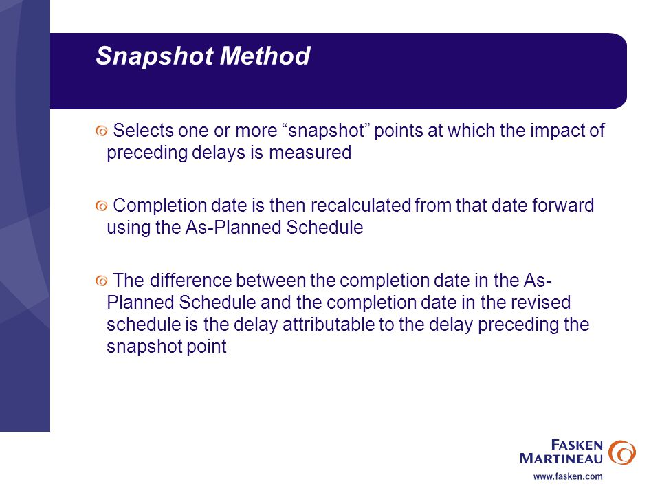 Snapshot Method Selects one or more snapshot points at which the impact of preceding delays is measured Completion date is then recalculated from that date forward using the As-Planned Schedule The difference between the completion date in the As- Planned Schedule and the completion date in the revised schedule is the delay attributable to the delay preceding the snapshot point