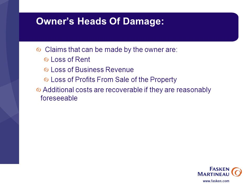 Owner's Heads Of Damage: Claims that can be made by the owner are: Loss of Rent Loss of Business Revenue Loss of Profits From Sale of the Property Additional costs are recoverable if they are reasonably foreseeable