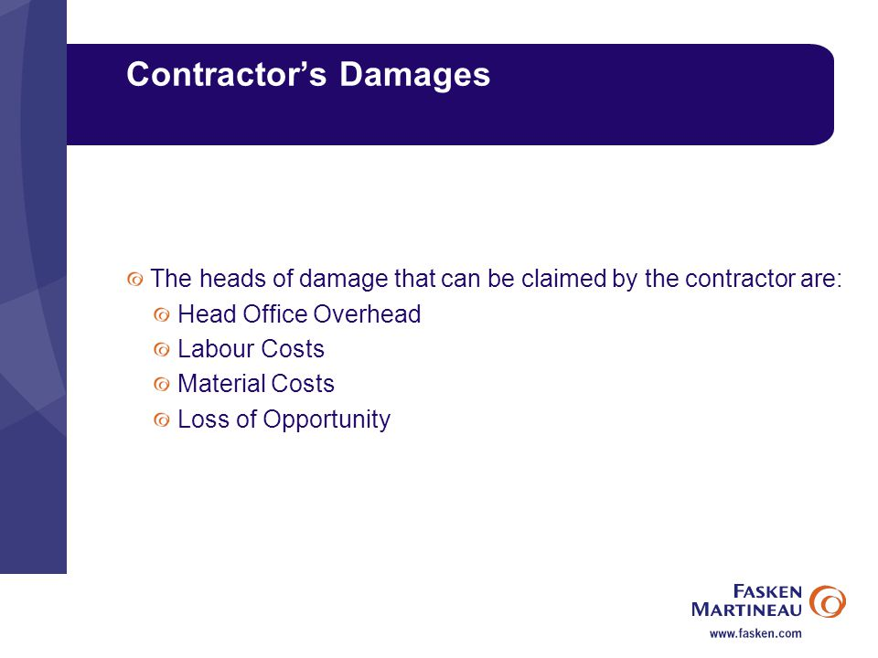 Contractor's Damages The heads of damage that can be claimed by the contractor are: Head Office Overhead Labour Costs Material Costs Loss of Opportunity
