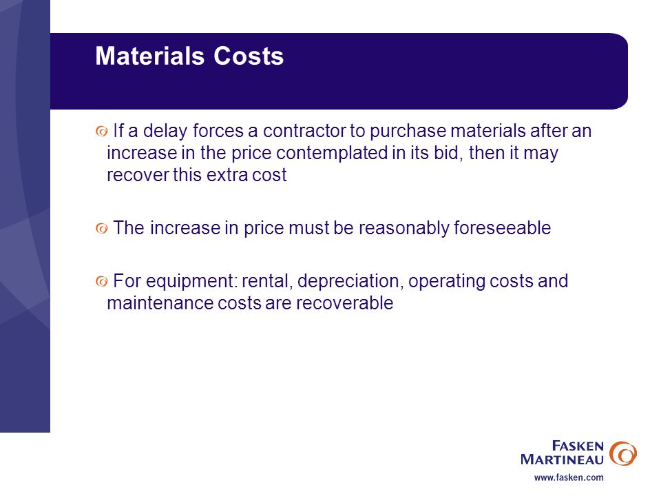 Materials Costs If a delay forces a contractor to purchase materials after an increase in the price contemplated in its bid, then it may recover this extra cost The increase in price must be reasonably foreseeable For equipment: rental, depreciation, operating costs and maintenance costs are recoverable