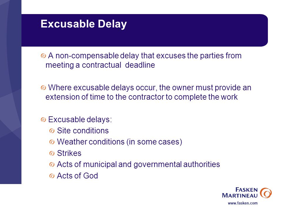 Excusable Delay A non-compensable delay that excuses the parties from meeting a contractual deadline Where excusable delays occur, the owner must provide an extension of time to the contractor to complete the work Excusable delays: Site conditions Weather conditions (in some cases) Strikes Acts of municipal and governmental authorities Acts of God