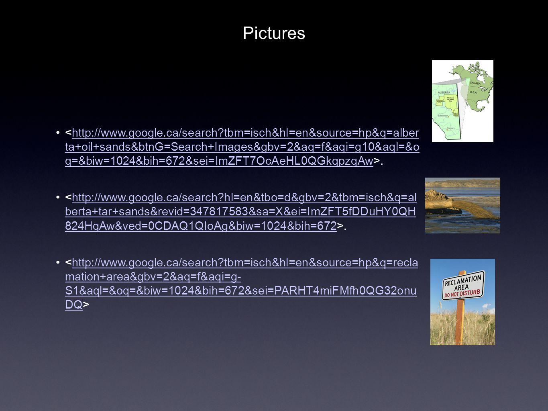 .http://www.google.ca/search?tbm=isch&hl=en&source=hp&q=alber ta+oil+sands&btnG=Search+Images&gbv=2&aq=f&aqi=g10&aql=&o q=&biw=1024&bih=672&sei=ImZFT7OcAeHL0QGkqpzqAw.http://www.google.ca/search?hl=en&tbo=d&gbv=2&tbm=isch&q=al berta+tar+sands&revid=347817583&sa=X&ei=ImZFT5fDDuHY0QH 824HqAw&ved=0CDAQ1QIoAg&biw=1024&bih=672 http://www.google.ca/search?tbm=isch&hl=en&source=hp&q=recla mation+area&gbv=2&aq=f&aqi=g- S1&aql=&oq=&biw=1024&bih=672&sei=PARHT4miFMfh0QG32onu DQ Pictures