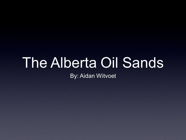 The Alberta Oil Sands By: Aidan Witvoet