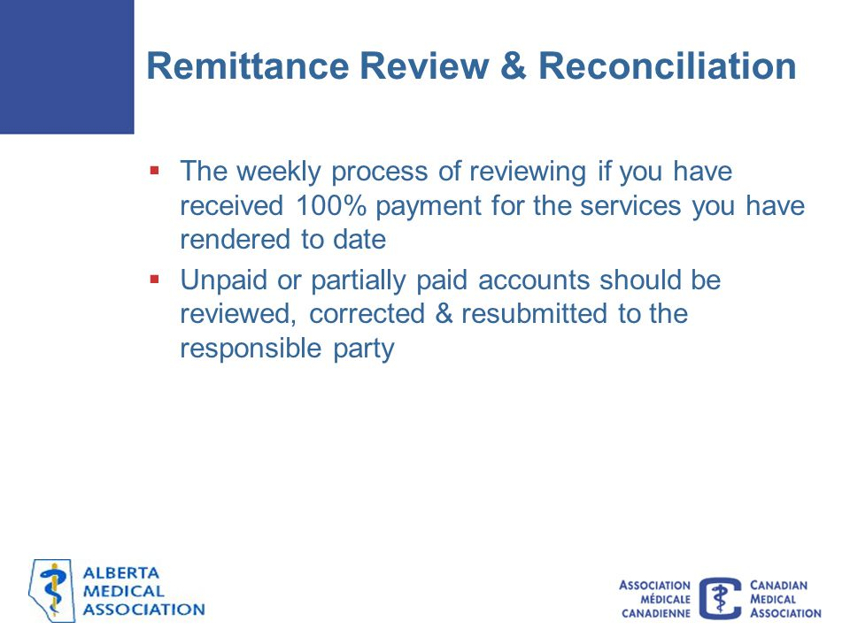 Remittance Review & Reconciliation  The weekly process of reviewing if you have received 100% payment for the services you have rendered to date  Unpaid or partially paid accounts should be reviewed, corrected & resubmitted to the responsible party