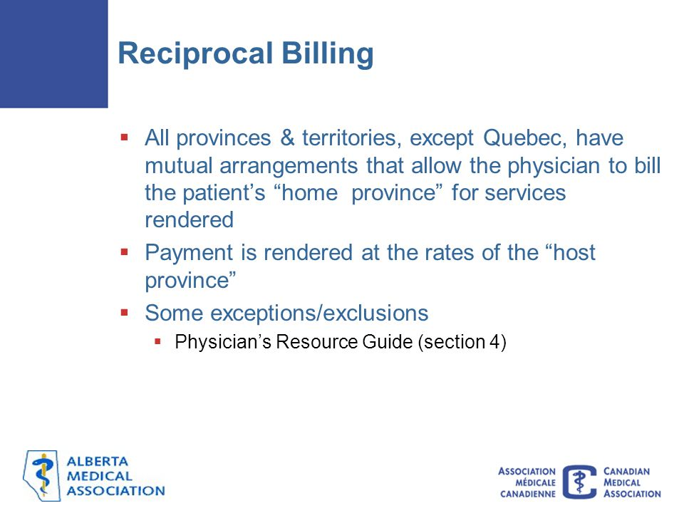 """Reciprocal Billing  All provinces & territories, except Quebec, have mutual arrangements that allow the physician to bill the patient's """"home provinc"""