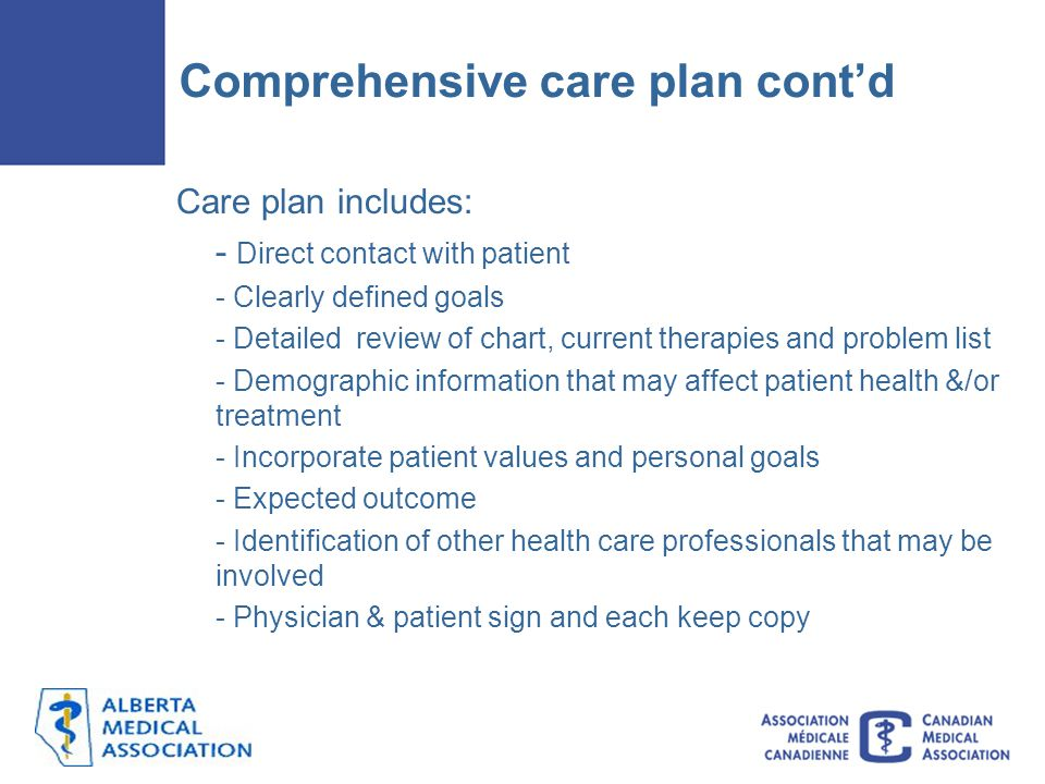 Care plan includes: - Direct contact with patient - Clearly defined goals - Detailed review of chart, current therapies and problem list - Demographic information that may affect patient health &/or treatment - Incorporate patient values and personal goals - Expected outcome - Identification of other health care professionals that may be involved - Physician & patient sign and each keep copy Comprehensive care plan cont'd