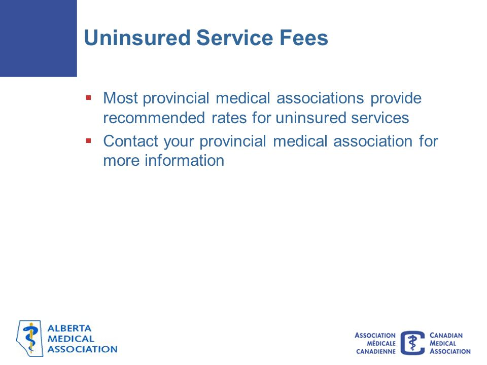 Uninsured Service Fees  Most provincial medical associations provide recommended rates for uninsured services  Contact your provincial medical association for more information