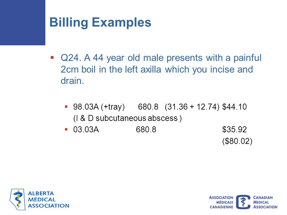 Billing Examples  Q24. A 44 year old male presents with a painful 2cm boil in the left axilla which you incise and drain.  98.03A (+tray) 680.8 (31.