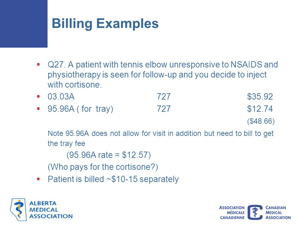 Billing Examples  Q27. A patient with tennis elbow unresponsive to NSAIDS and physiotherapy is seen for follow-up and you decide to inject with corti