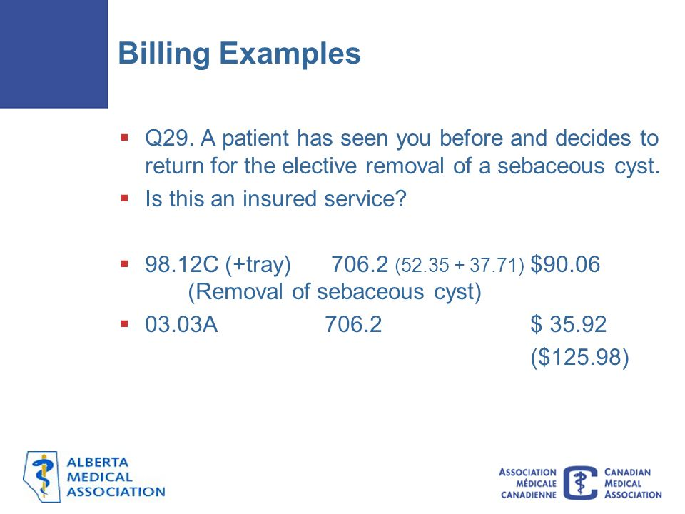 Billing Examples  Q29. A patient has seen you before and decides to return for the elective removal of a sebaceous cyst.  Is this an insured service