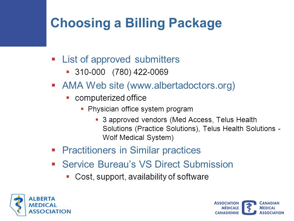 Choosing a Billing Package  List of approved submitters  310-000 (780) 422-0069  AMA Web site (www.albertadoctors.org)  computerized office  Physician office system program  3 approved vendors (Med Access, Telus Health Solutions (Practice Solutions), Telus Health Solutions - Wolf Medical System)  Practitioners in Similar practices  Service Bureau's VS Direct Submission  Cost, support, availability of software