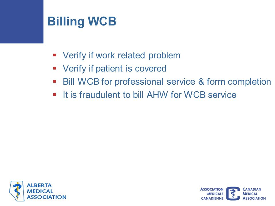 Billing WCB  Verify if work related problem  Verify if patient is covered  Bill WCB for professional service & form completion  It is fraudulent to bill AHW for WCB service