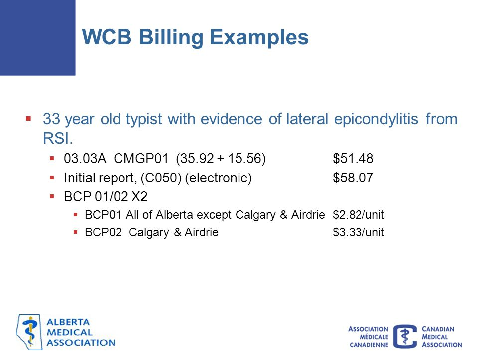 WCB Billing Examples  33 year old typist with evidence of lateral epicondylitis from RSI.  03.03A CMGP01 (35.92 + 15.56)$51.48  Initial report, (C0