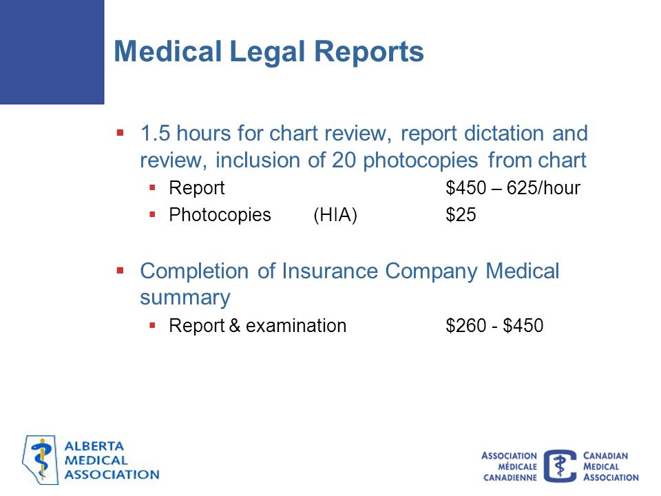 Medical Legal Reports  1.5 hours for chart review, report dictation and review, inclusion of 20 photocopies from chart  Report $450 – 625/hour  Photocopies (HIA)$25  Completion of Insurance Company Medical summary  Report & examination$260 - $450