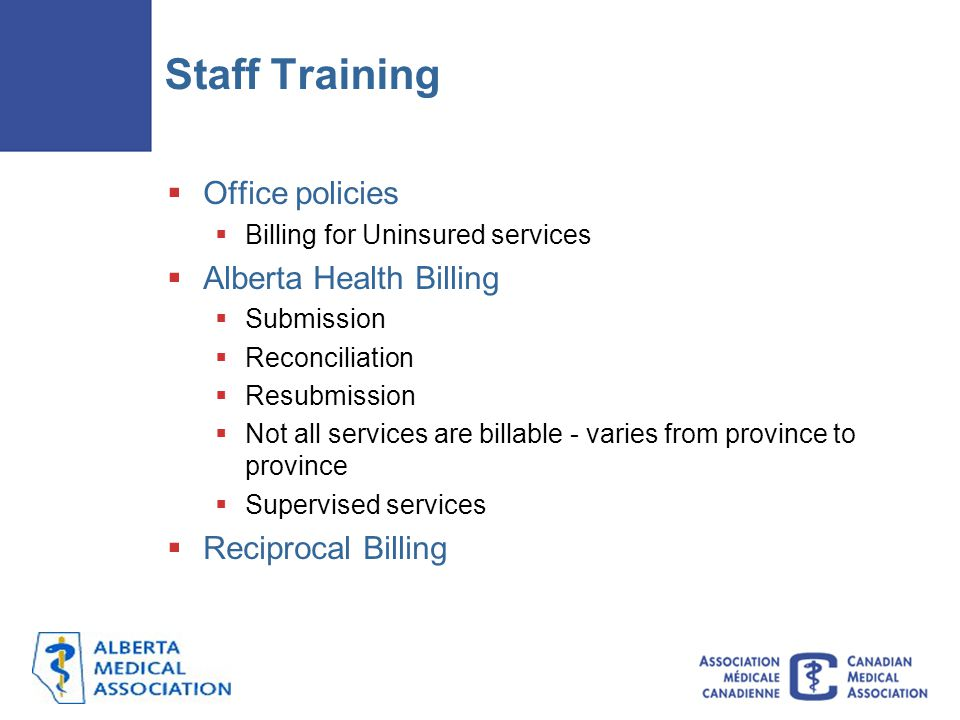 Staff Training  Office policies  Billing for Uninsured services  Alberta Health Billing  Submission  Reconciliation  Resubmission  Not all services are billable - varies from province to province  Supervised services  Reciprocal Billing