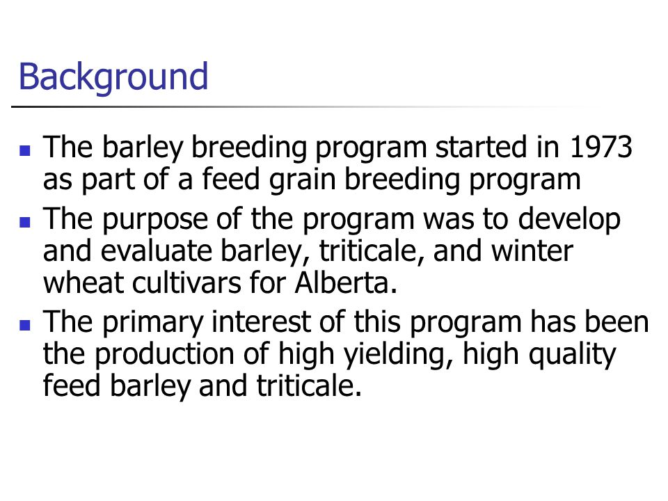 Background The barley breeding program started in 1973 as part of a feed grain breeding program The purpose of the program was to develop and evaluate barley, triticale, and winter wheat cultivars for Alberta.