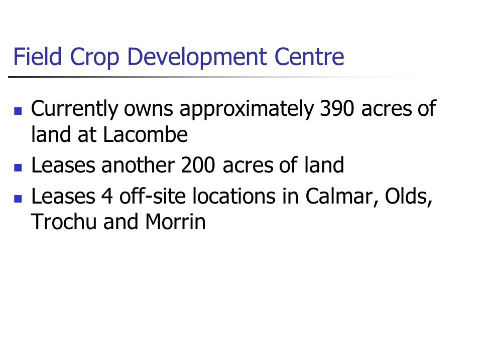 Field Crop Development Centre Currently owns approximately 390 acres of land at Lacombe Leases another 200 acres of land Leases 4 off-site locations in Calmar, Olds, Trochu and Morrin