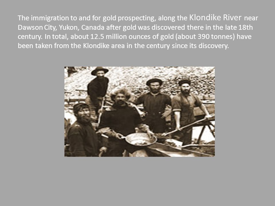 The immigration to and for gold prospecting, along the Klondike River near Dawson City, Yukon, Canada after gold was discovered there in the late 18th century.