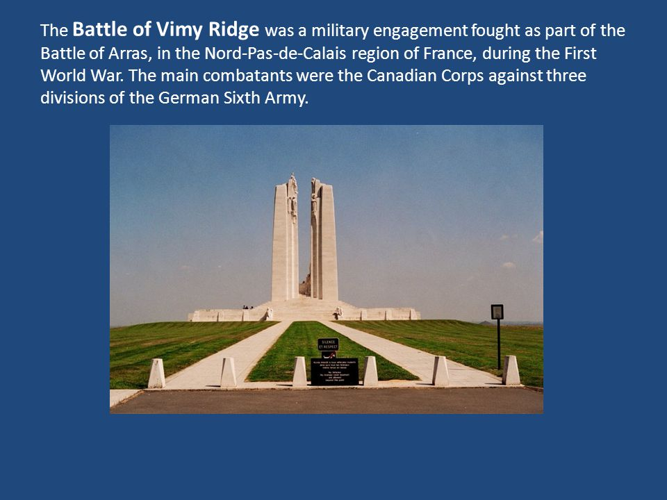 The Battle of Vimy Ridge was a military engagement fought as part of the Battle of Arras, in the Nord-Pas-de-Calais region of France, during the First World War.