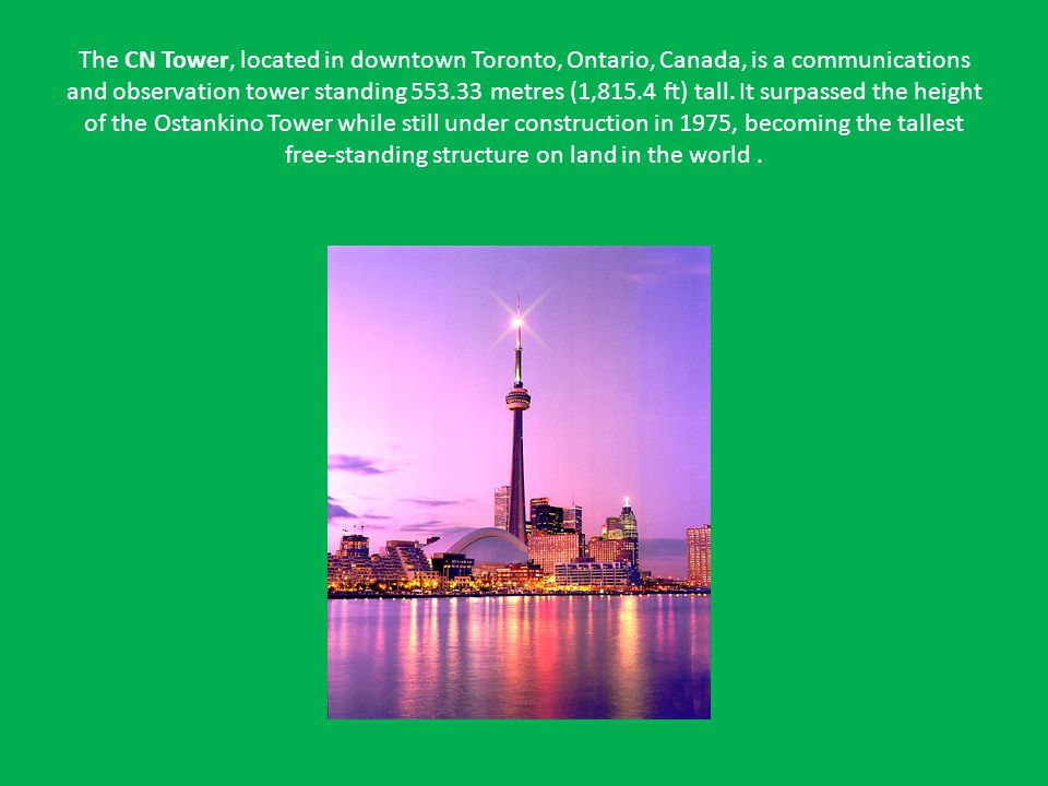 The CN Tower, located in downtown Toronto, Ontario, Canada, is a communications and observation tower standing 553.33 metres (1,815.4 ft) tall.