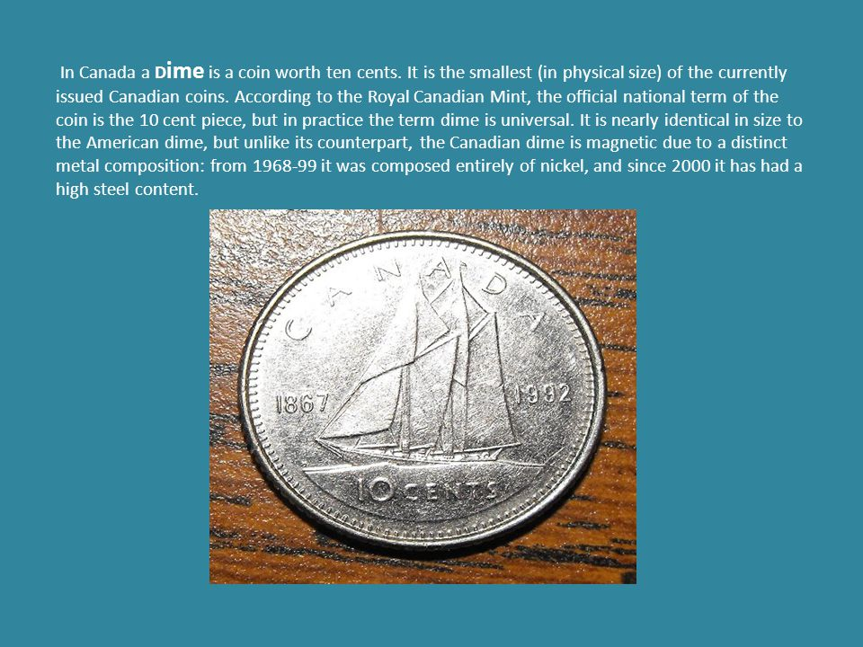In Canada a D ime is a coin worth ten cents.