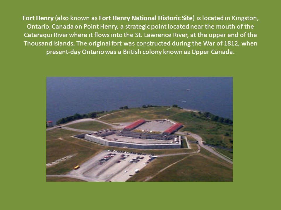 Fort Henry (also known as Fort Henry National Historic Site) is located in Kingston, Ontario, Canada on Point Henry, a strategic point located near the mouth of the Cataraqui River where it flows into the St.