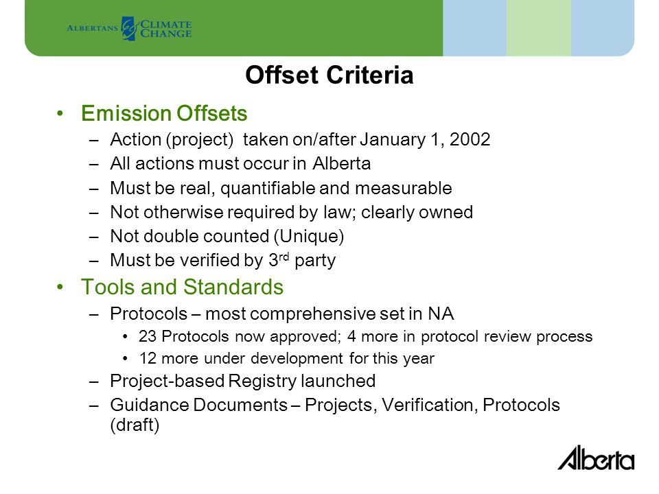 Offset Criteria Emission Offsets –Action (project) taken on/after January 1, 2002 –All actions must occur in Alberta –Must be real, quantifiable and measurable –Not otherwise required by law; clearly owned –Not double counted (Unique) –Must be verified by 3 rd party Tools and Standards –Protocols – most comprehensive set in NA 23 Protocols now approved; 4 more in protocol review process 12 more under development for this year –Project-based Registry launched –Guidance Documents – Projects, Verification, Protocols (draft)
