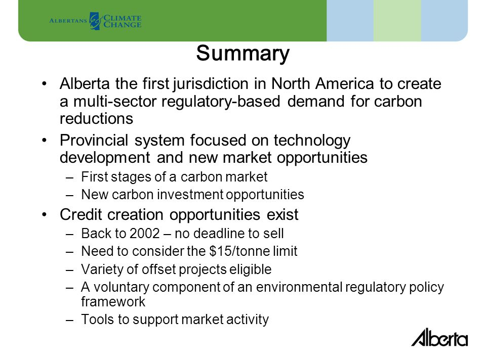 Summary Alberta the first jurisdiction in North America to create a multi-sector regulatory-based demand for carbon reductions Provincial system focused on technology development and new market opportunities –First stages of a carbon market –New carbon investment opportunities Credit creation opportunities exist –Back to 2002 – no deadline to sell –Need to consider the $15/tonne limit –Variety of offset projects eligible –A voluntary component of an environmental regulatory policy framework –Tools to support market activity