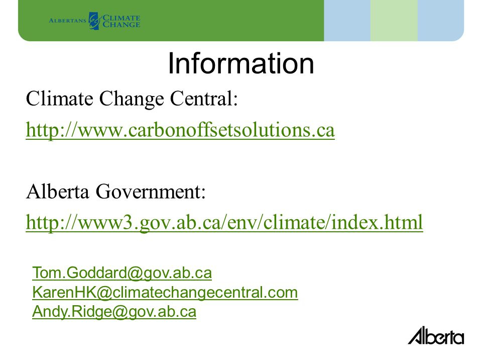 Information Climate Change Central: http://www.carbonoffsetsolutions.ca Alberta Government: http://www3.gov.ab.ca/env/climate/index.html Tom.Goddard@gov.ab.ca KarenHK@climatechangecentral.com Andy.Ridge@gov.ab.ca
