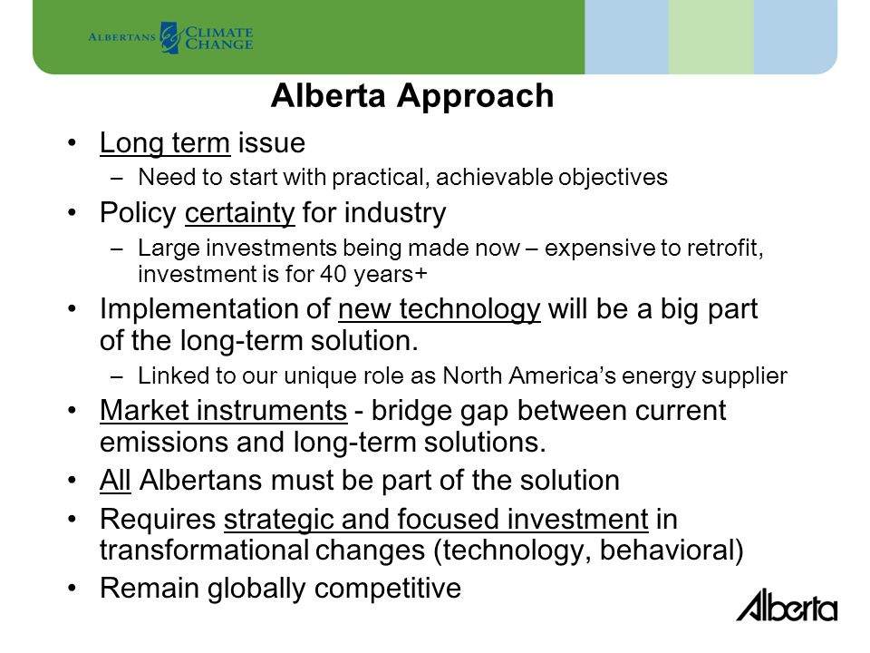 Alberta Approach Long term issue –Need to start with practical, achievable objectives Policy certainty for industry –Large investments being made now – expensive to retrofit, investment is for 40 years+ Implementation of new technology will be a big part of the long-term solution.