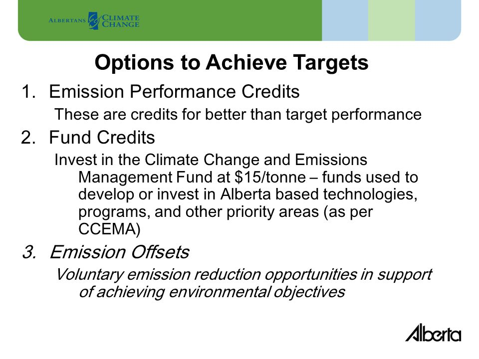 1.Emission Performance Credits These are credits for better than target performance 2.Fund Credits Invest in the Climate Change and Emissions Management Fund at $15/tonne – funds used to develop or invest in Alberta based technologies, programs, and other priority areas (as per CCEMA) 3.Emission Offsets Voluntary emission reduction opportunities in support of achieving environmental objectives Options to Achieve Targets